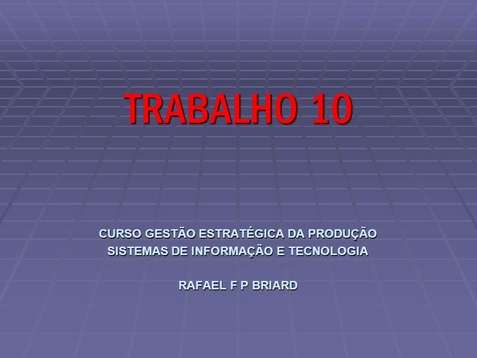 CURSO GESTÃO ESTRATÉGICA DA PRODUÇÃO SISTEMAS DE INFORMAÇÃO E TECNOLOGIA RAFAEL F P BRIARD TRABALHO 10