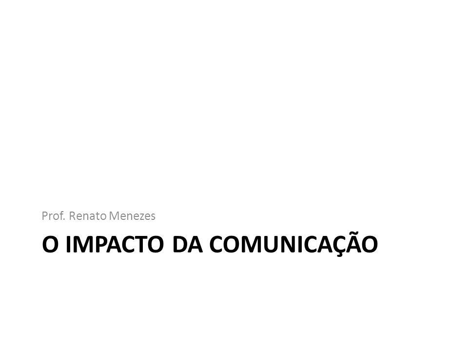 O IMPACTO DA COMUNICAÇÃO Prof. Renato Menezes