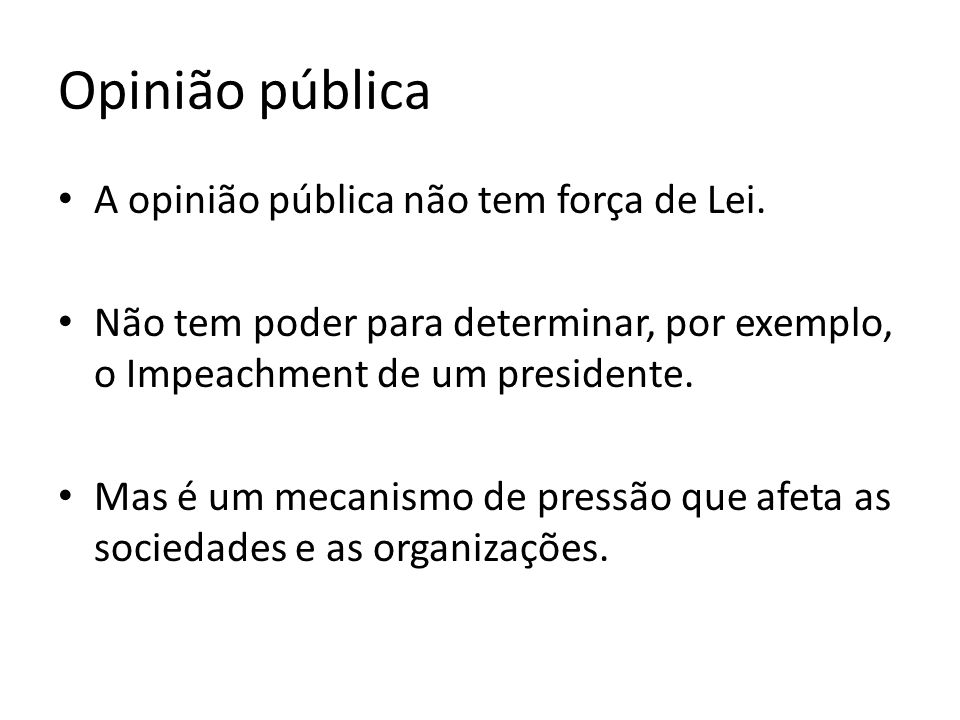 Opinião pública A opinião pública não tem força de Lei. Não tem poder para determinar, por exemplo, o Impeachment de um presidente. Mas é um mecanismo