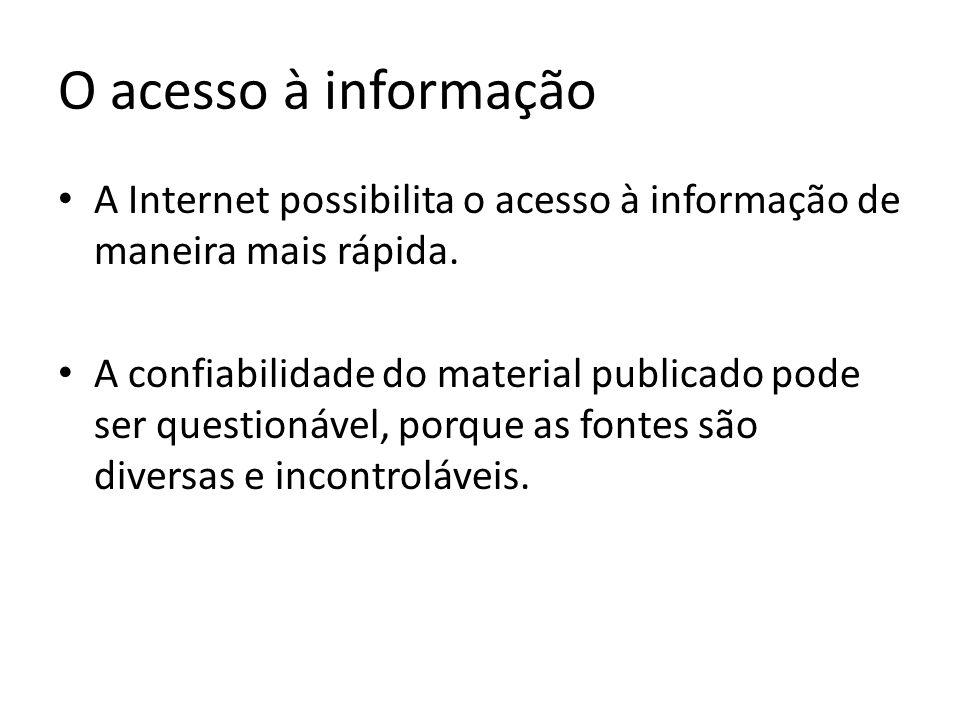O acesso à informação A Internet possibilita o acesso à informação de maneira mais rápida. A confiabilidade do material publicado pode ser questionáve
