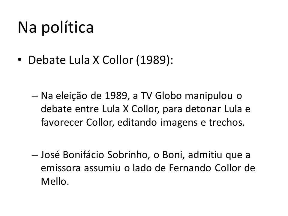 Na política Debate Lula X Collor (1989): – Na eleição de 1989, a TV Globo manipulou o debate entre Lula X Collor, para detonar Lula e favorecer Collor