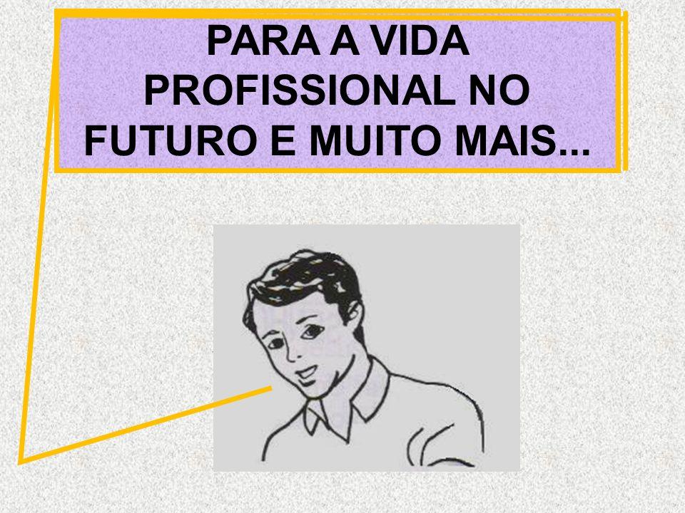 PARA A VIDA PROFISSIONAL NO FUTURO E MUITO MAIS...