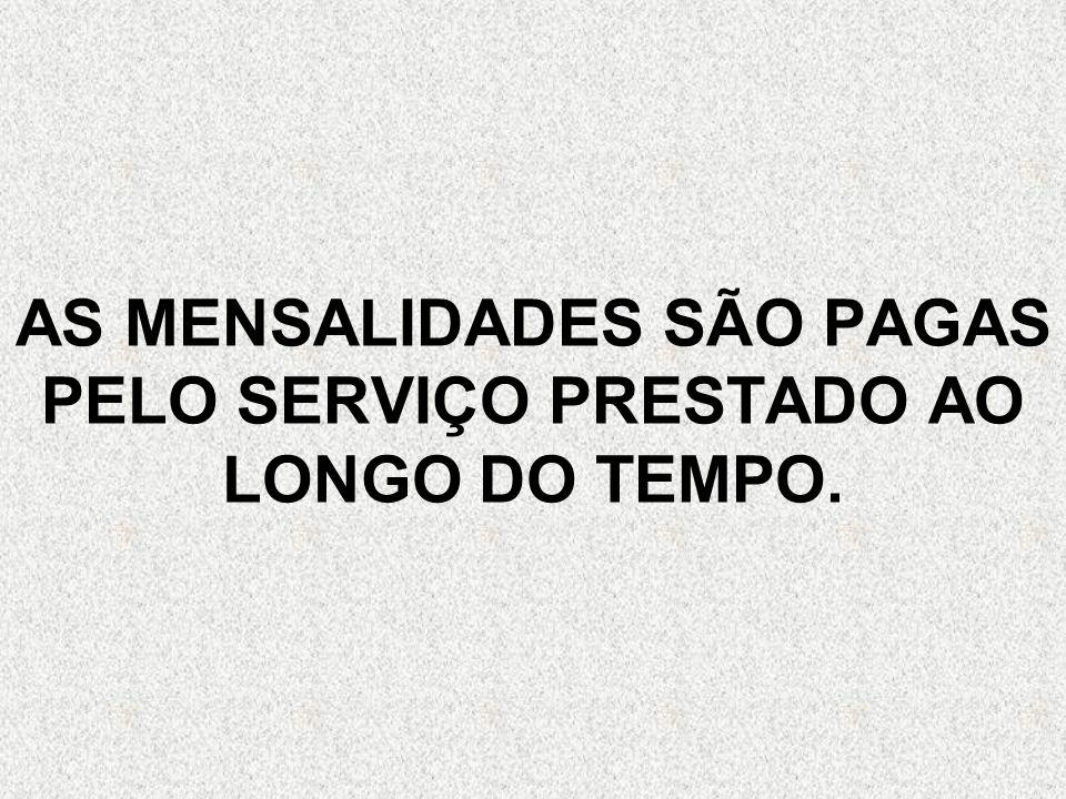 AS MENSALIDADES SÃO PAGAS PELO SERVIÇO PRESTADO AO LONGO DO TEMPO.