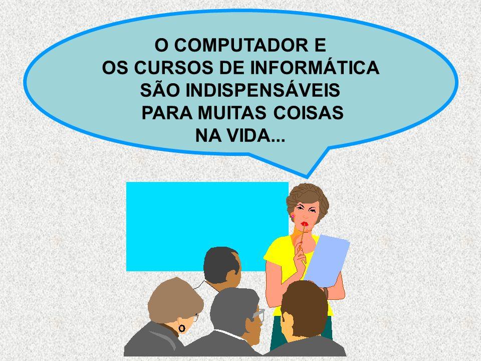 O COMPUTADOR E OS CURSOS DE INFORMÁTICA SÃO INDISPENSÁVEIS PARA MUITAS COISAS NA VIDA...