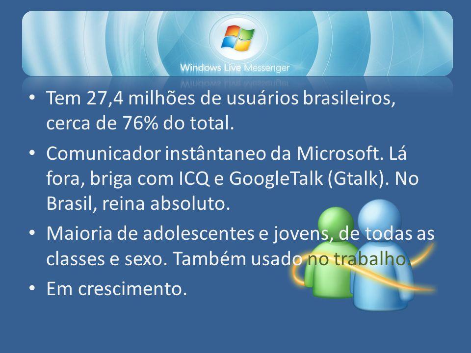 Tem 27,4 milhões de usuários brasileiros, cerca de 76% do total. Comunicador instântaneo da Microsoft. Lá fora, briga com ICQ e GoogleTalk (Gtalk). No