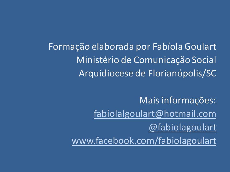 Formação elaborada por Fabíola Goulart Ministério de Comunicação Social Arquidiocese de Florianópolis/SC Mais informações: fabiolalgoulart@hotmail.com