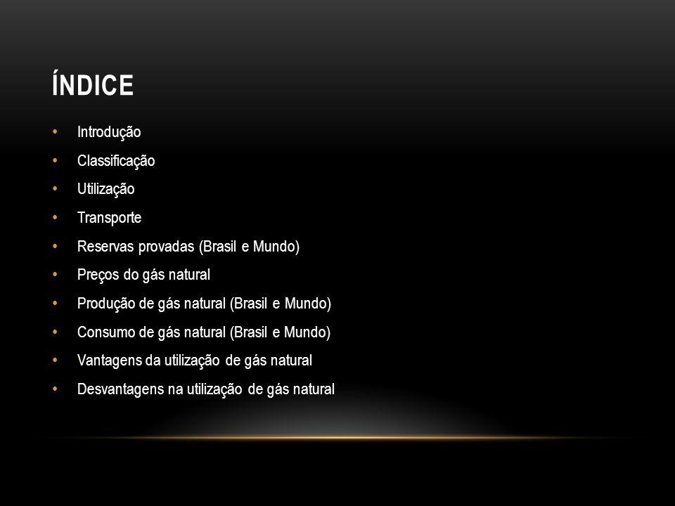 ÍNDICE Introdução Classificação Utilização Transporte Reservas provadas (Brasil e Mundo) Preços do gás natural Produção de gás natural (Brasil e Mundo) Consumo de gás natural (Brasil e Mundo) Vantagens da utilização de gás natural Desvantagens na utilização de gás natural