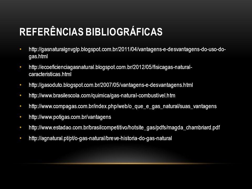 REFERÊNCIAS BIBLIOGRÁFICAS http://gasnaturalgnvglp.blogspot.com.br/2011/04/vantagens-e-desvantagens-do-uso-do- gas.html http://ecoeficienciagasnatural.blogspot.com.br/2012/05/fisicagas-natural- caracteristicas.html http://gasoduto.blogspot.com.br/2007/05/vantagens-e-desvantagens.html http://www.brasilescola.com/quimica/gas-natural-combustivel.htm http://www.compagas.com.br/index.php/web/o_que_e_gas_natural/suas_vantagens http://www.potigas.com.br/vantagens http://www.estadao.com.br/brasilcompetitivo/hotsite_gas/pdfs/magda_chambriard.pdf http://agnatural.pt/pt/o-gas-natural/breve-historia-do-gas-natural