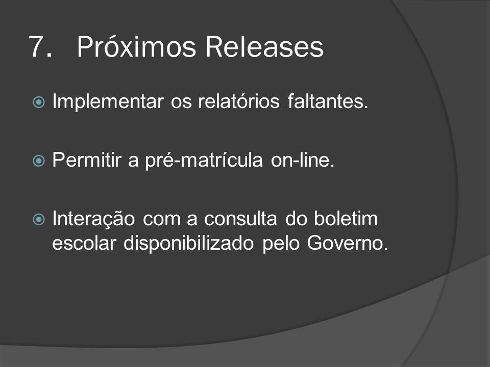 7.Próximos Releases Implementar os relatórios faltantes. Permitir a pré-matrícula on-line. Interação com a consulta do boletim escolar disponibilizado