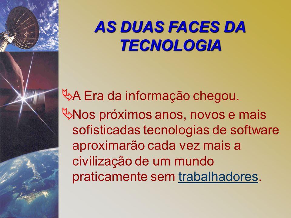 AS DUAS FACES DA TECNOLOGIA Ä A Era da informação chegou. Ä Nos próximos anos, novos e mais sofisticadas tecnologias de software aproximarão cada vez