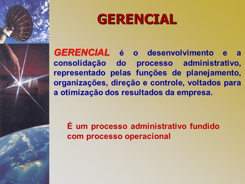 GERENCIAL GERENCIAL é o desenvolvimento e a consolidação do processo administrativo, representado pelas funções de planejamento, organizações, direção e controle, voltados para a otimização dos resultados da empresa.