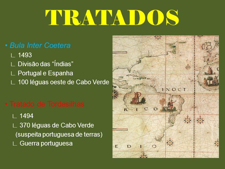 TRATADOS Bula Inter Coetera 1493 Divisão das Índias Portugal e Espanha 100 léguas oeste de Cabo Verde Tratado de Tordesilhas 1494 370 léguas de Cabo Verde (suspeita portuguesa de terras) Guerra portuguesa