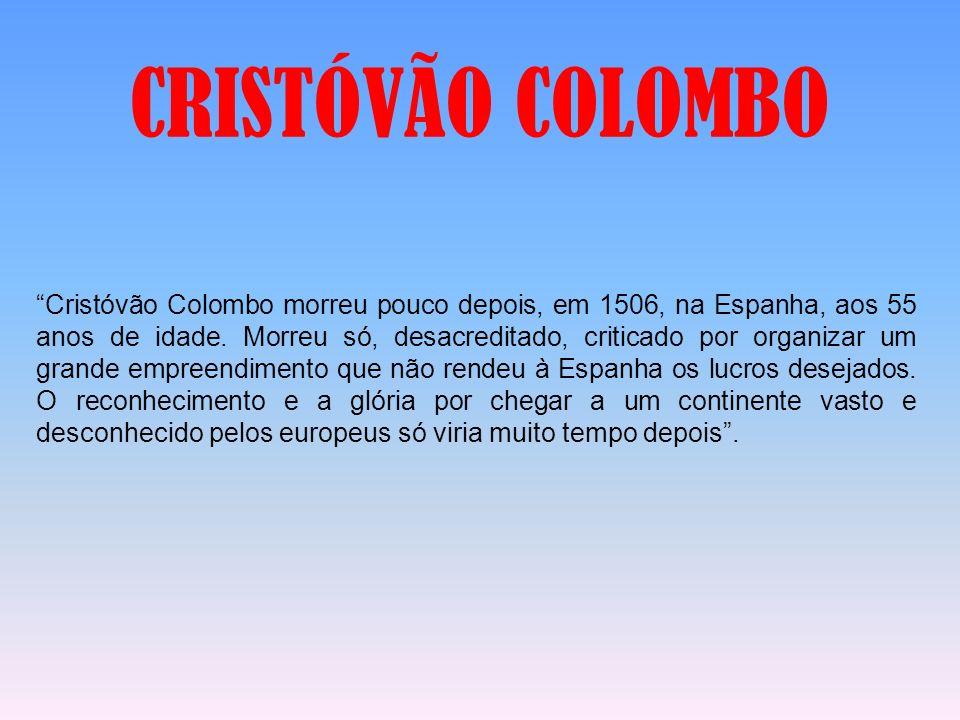 Cristóvão Colombo morreu pouco depois, em 1506, na Espanha, aos 55 anos de idade. Morreu só, desacreditado, criticado por organizar um grande empreend
