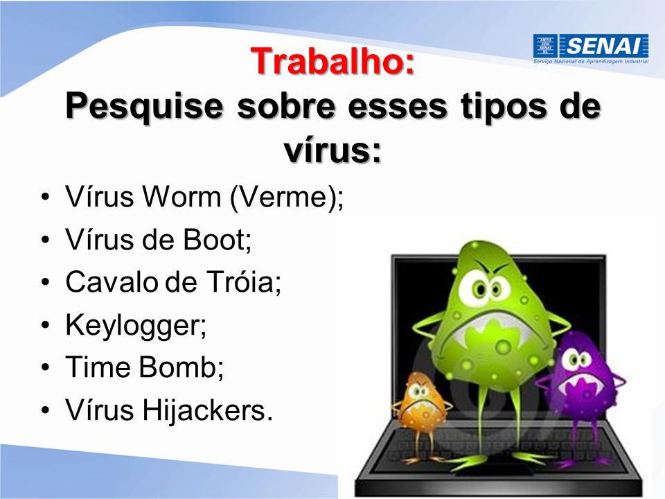 Trabalho: Pesquise sobre esses tipos de vírus: Vírus Worm (Verme); Vírus de Boot; Cavalo de Tróia; Keylogger; Time Bomb; Vírus Hijackers.