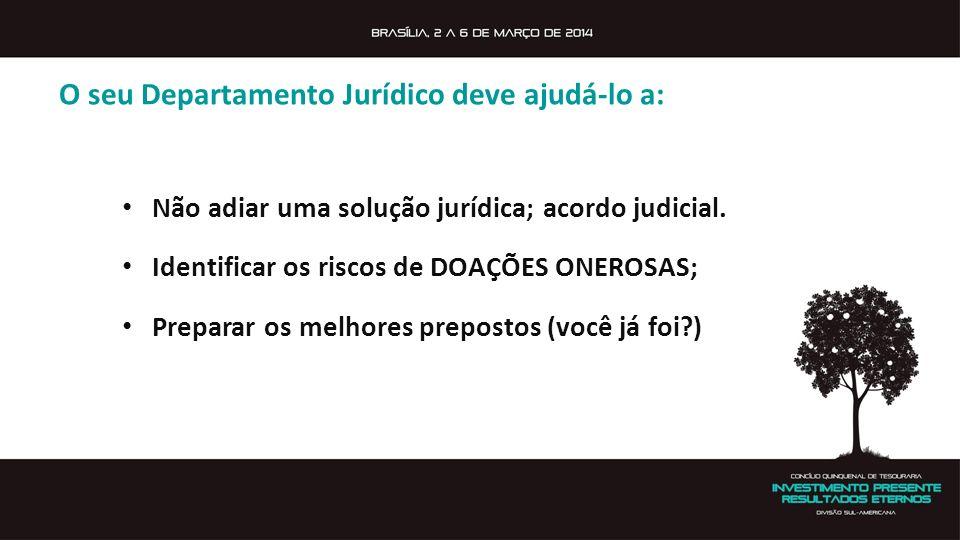 O seu Departamento Jurídico deve ajudá-lo a: Não adiar uma solução jurídica; acordo judicial. Identificar os riscos de DOAÇÕES ONEROSAS; Preparar os m