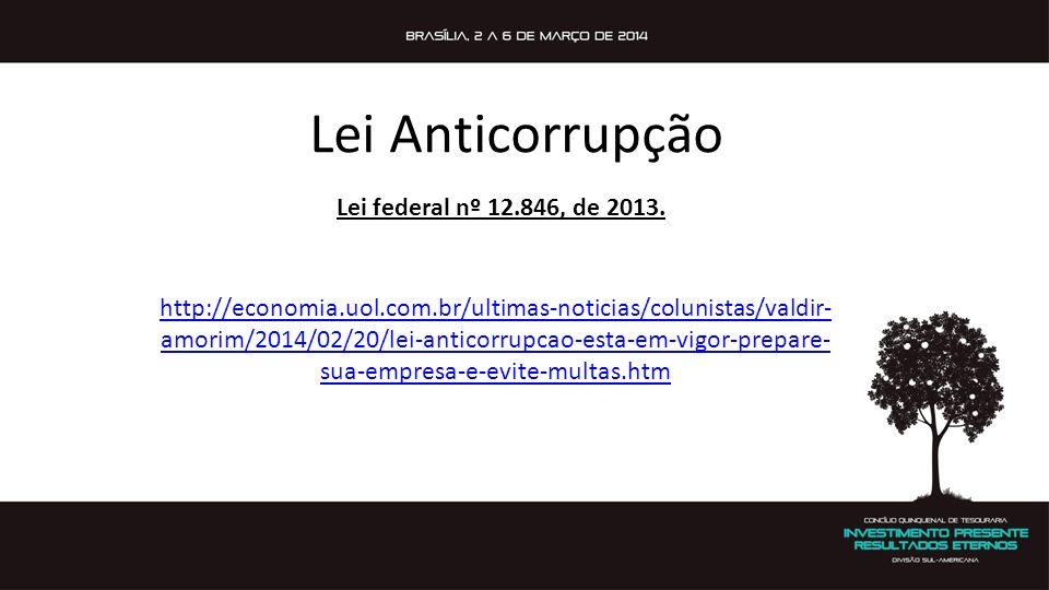 http://economia.uol.com.br/ultimas-noticias/colunistas/valdir- amorim/2014/02/20/lei-anticorrupcao-esta-em-vigor-prepare- sua-empresa-e-evite-multas.htm Lei Anticorrupção Lei federal nº 12.846, de 2013.