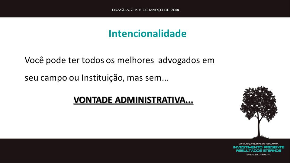 Intencionalidade Você pode ter todos os melhores advogados em seu campo ou Instituição, mas sem... VONTADE ADMINISTRATIVA...