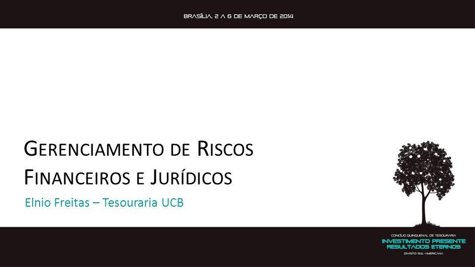 G ERENCIAMENTO DE R ISCOS F INANCEIROS E J URÍDICOS Elnio Freitas – Tesouraria UCB