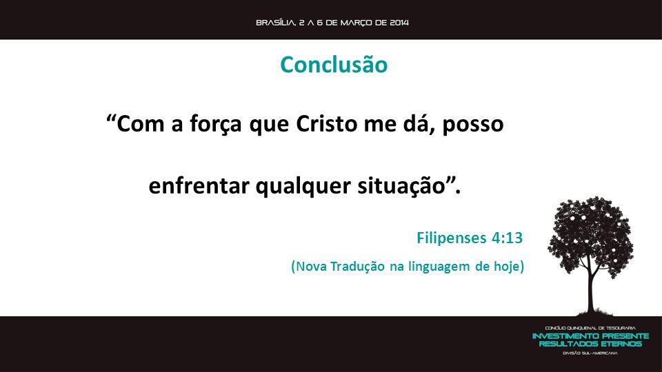 Com a força que Cristo me dá, posso enfrentar qualquer situação. Filipenses 4:13 (Nova Tradução na linguagem de hoje) Conclusão