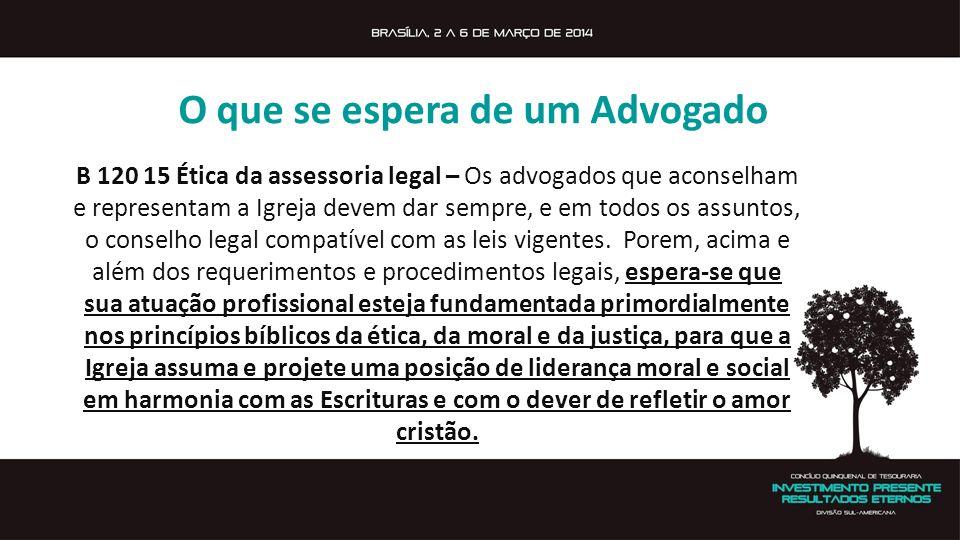 O que se espera de um Advogado B 120 15 Ética da assessoria legal – Os advogados que aconselham e representam a Igreja devem dar sempre, e em todos os assuntos, o conselho legal compatível com as leis vigentes.