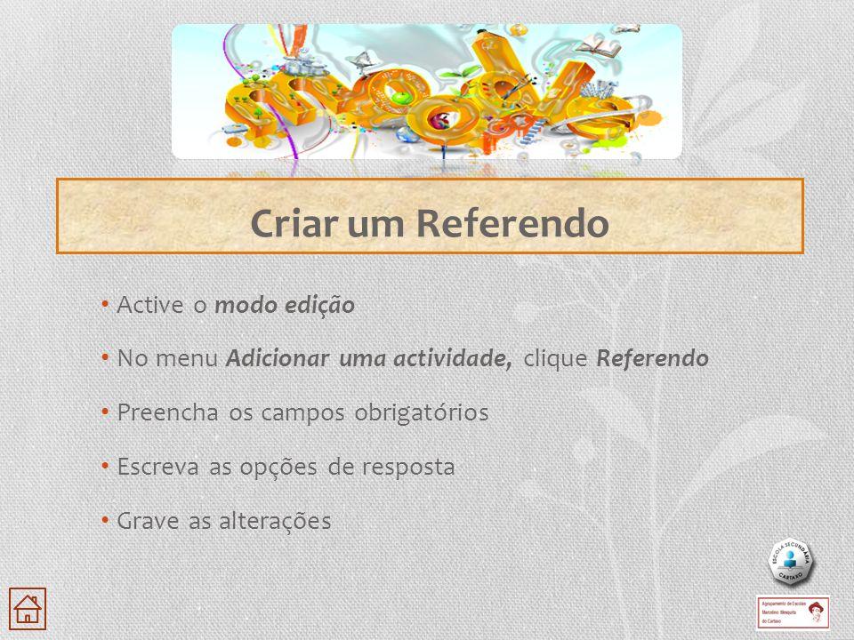 Active o modo edição No menu Adicionar uma actividade, clique Referendo Preencha os campos obrigatórios Escreva as opções de resposta Grave as alteraç