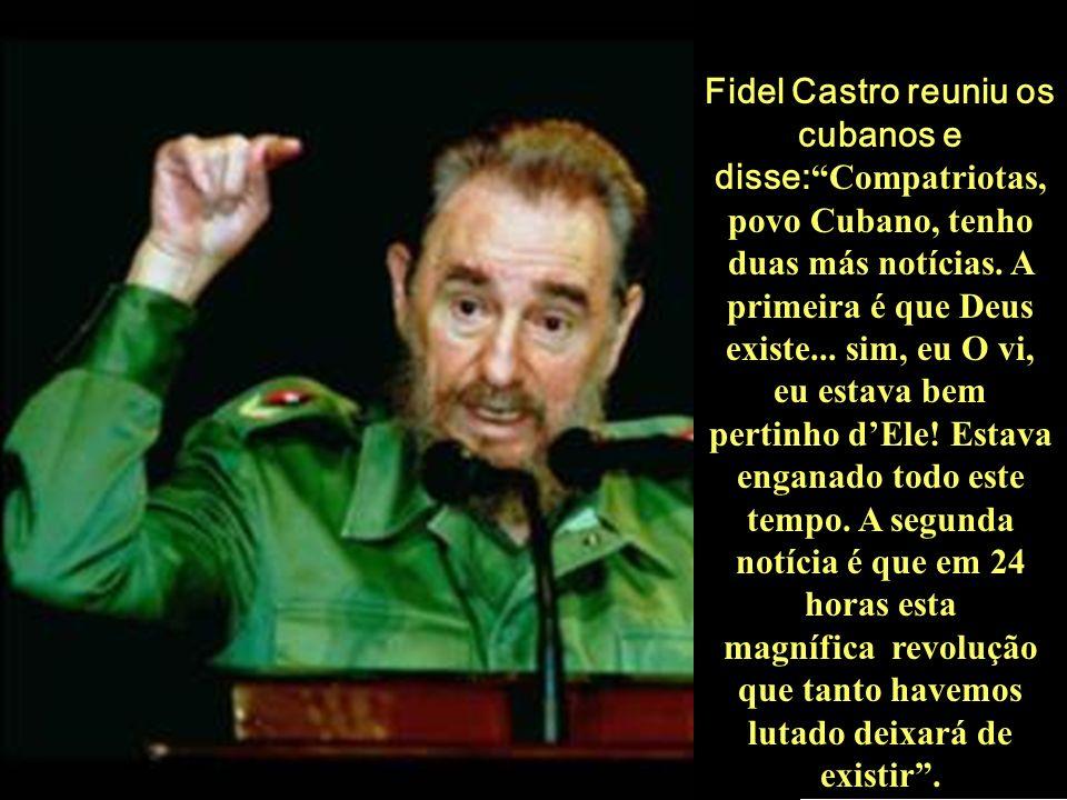 Fidel Castro reuniu os cubanos e disse: Compatriotas, povo Cubano, tenho duas más notícias. A primeira é que Deus existe... sim, eu O vi, eu estava be