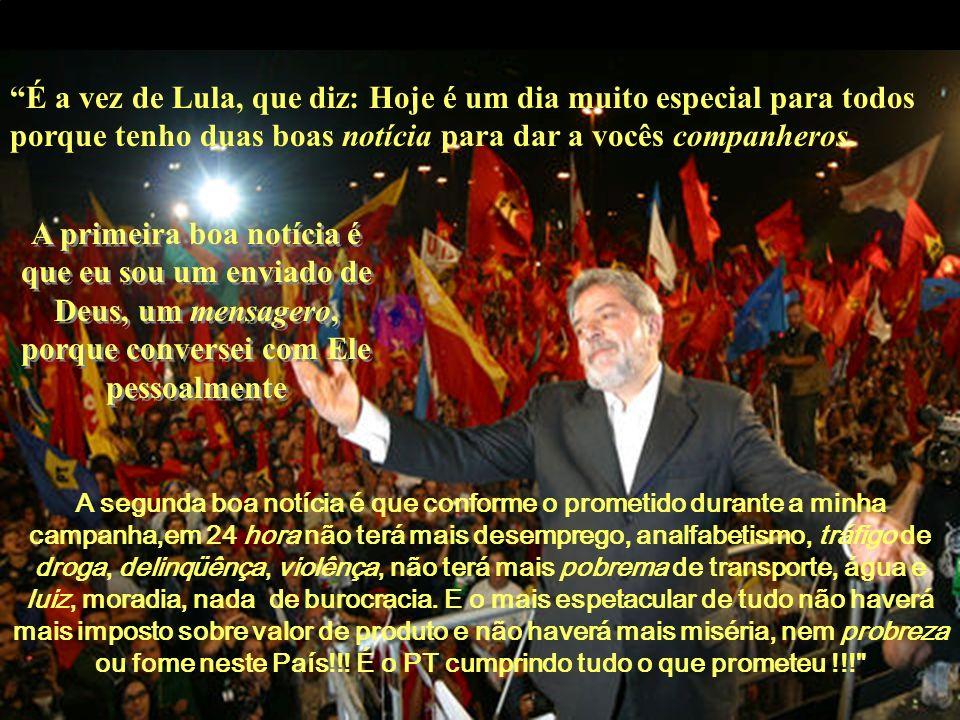 É a vez de Lula, que diz: Hoje é um dia muito especial para todos porque tenho duas boas notícia para dar a vocês companheros. A primeira boa notícia