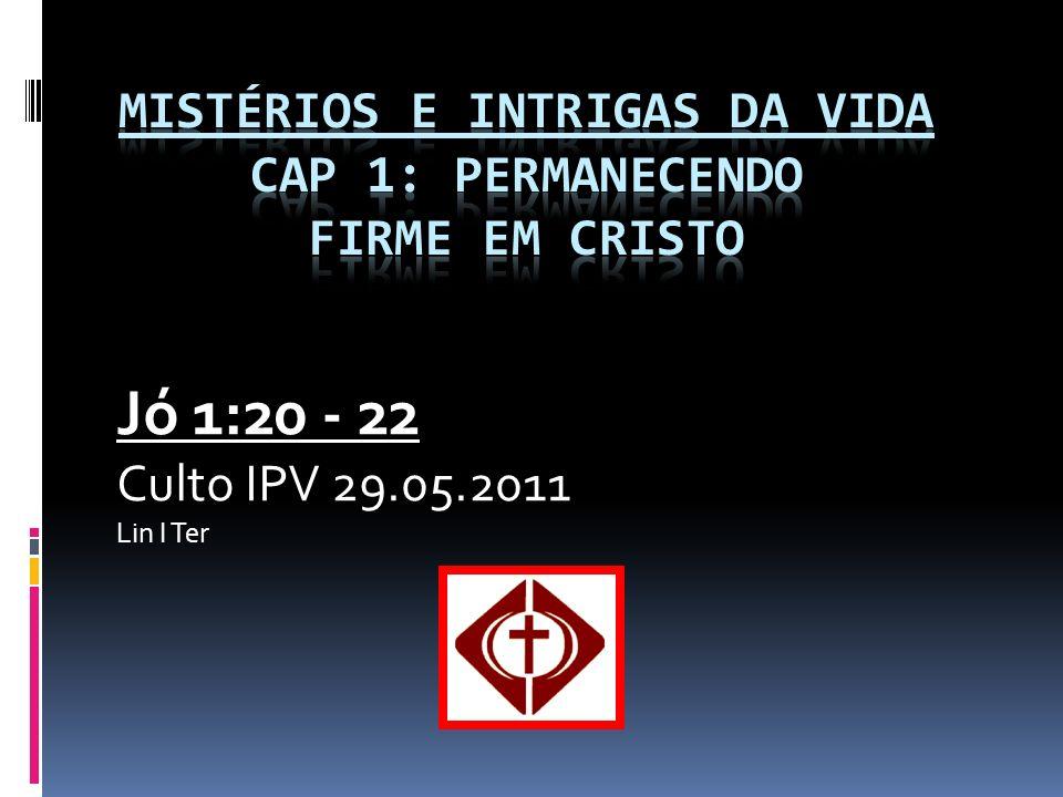 Jó 1:20 - 22 Culto IPV 29.05.2011 Lin I Ter
