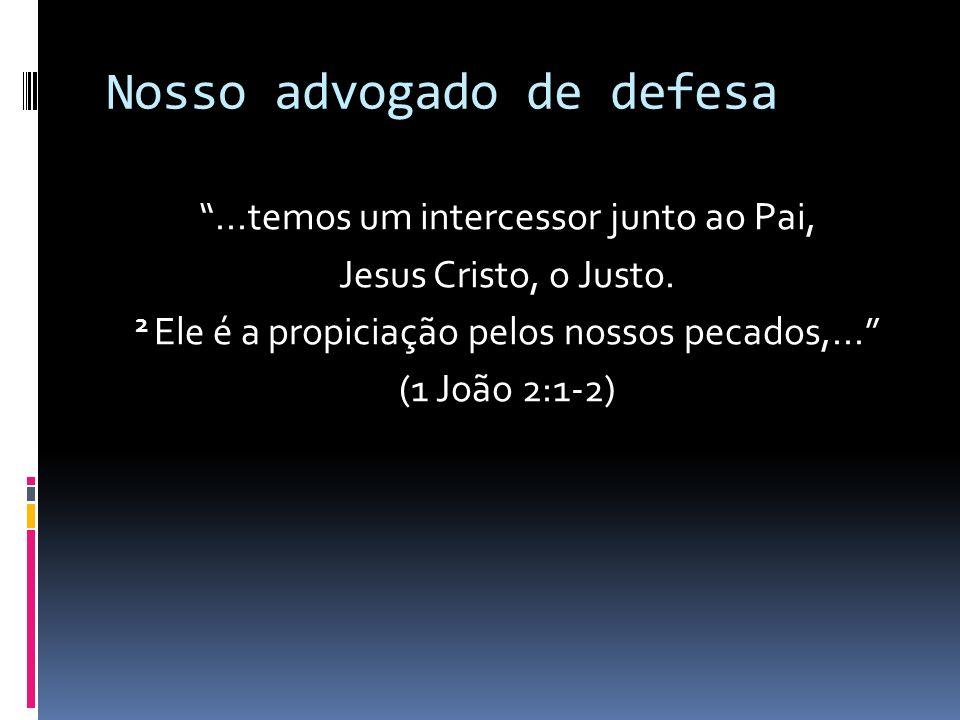 Nosso advogado de defesa...temos um intercessor junto ao Pai, Jesus Cristo, o Justo. 2 Ele é a propiciação pelos nossos pecados,... (1 João 2:1-2)