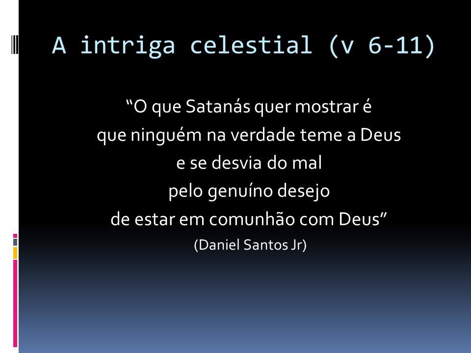 A intriga celestial (v 6-11) O que Satanás quer mostrar é que ninguém na verdade teme a Deus e se desvia do mal pelo genuíno desejo de estar em comunh