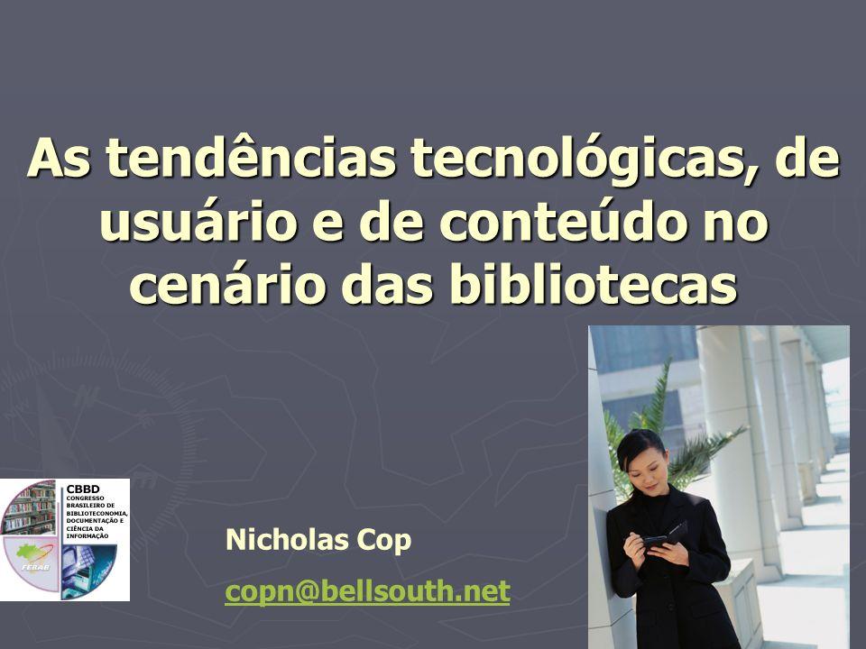 Nicholas Cop copn@bellsouth.net As tendências tecnológicas, de usuário e de conteúdo no cenário das bibliotecas