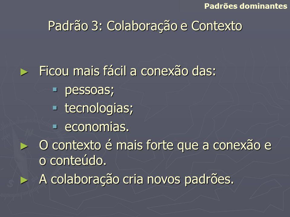 Padrão 3: Colaboração e Contexto Ficou mais fácil a conexão das: Ficou mais fácil a conexão das: pessoas; pessoas; tecnologias; tecnologias; economias