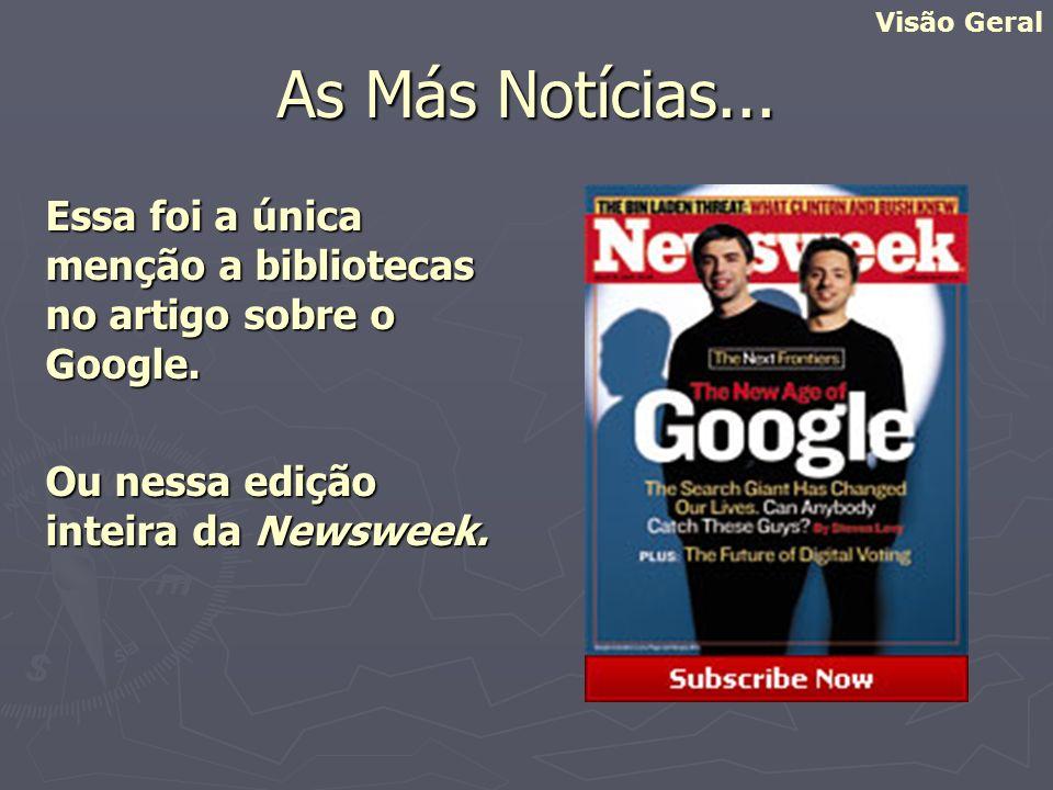 As Más Notícias... Essa foi a única menção a bibliotecas no artigo sobre o Google. Ou nessa edição inteira da Newsweek. Visão Geral