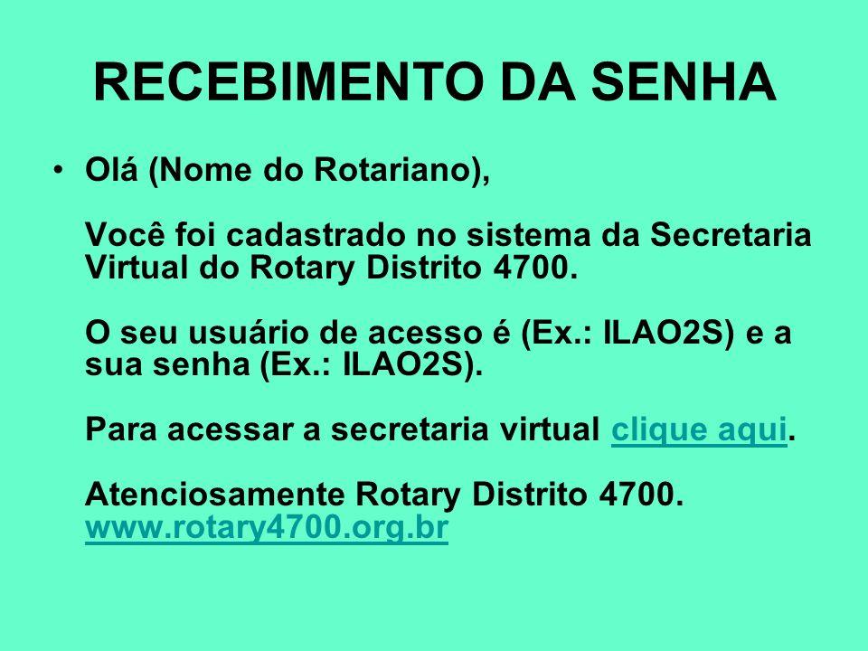 RECEBIMENTO DA SENHA Olá (Nome do Rotariano), Você foi cadastrado no sistema da Secretaria Virtual do Rotary Distrito 4700. O seu usuário de acesso é