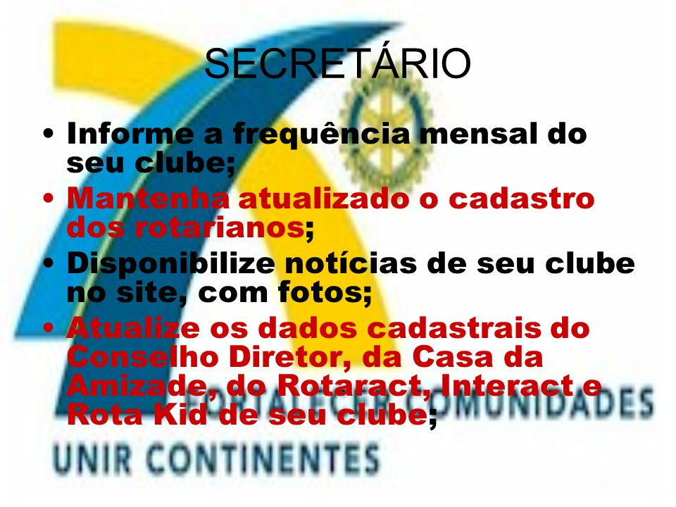 SECRETÁRIO Informe a frequência mensal do seu clube; Mantenha atualizado o cadastro dos rotarianos; Disponibilize notícias de seu clube no site, com f