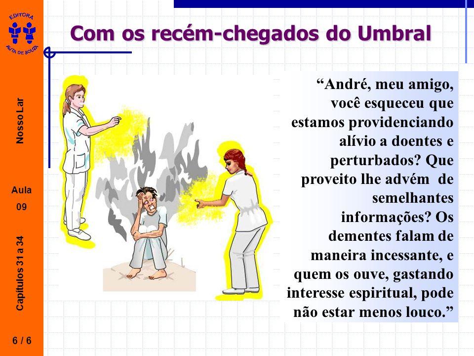 Nosso Lar Aula 09 Capítulos 31 a 34 Com os recém-chegados do Umbral 6 / 6 André, meu amigo, você esqueceu que estamos providenciando alívio a doentes e perturbados.