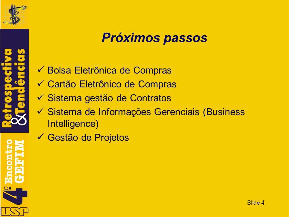 Slide 4 Próximos passos Bolsa Eletrônica de Compras Cartão Eletrônico de Compras Sistema gestão de Contratos Sistema de Informações Gerenciais (Busine
