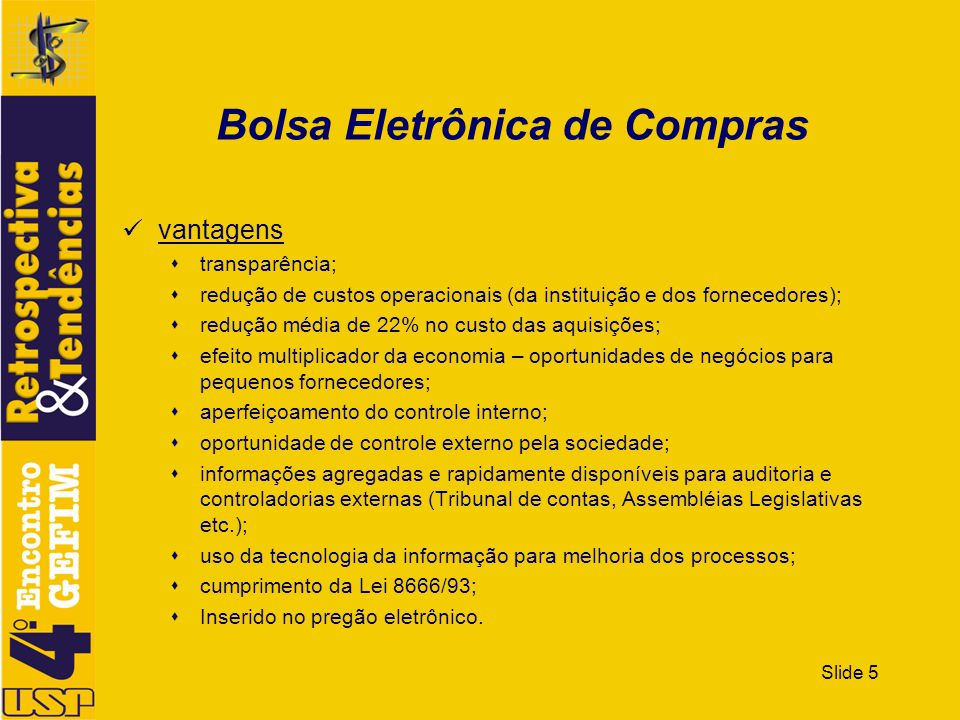 Slide 5 Bolsa Eletrônica de Compras vantagens transparência; redução de custos operacionais (da instituição e dos fornecedores); redução média de 22%