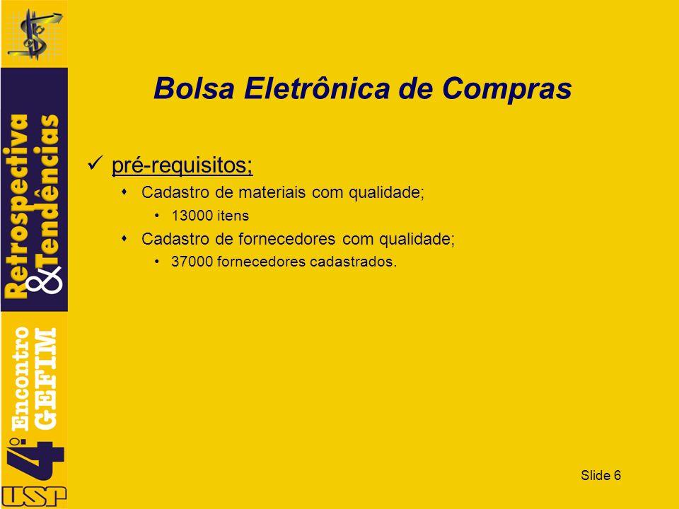 Slide 6 Bolsa Eletrônica de Compras pré-requisitos; Cadastro de materiais com qualidade; 13000 itens Cadastro de fornecedores com qualidade; 37000 for