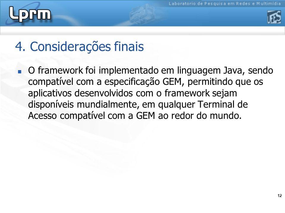 12 4. Considerações finais O framework foi implementado em linguagem Java, sendo compatível com a especificação GEM, permitindo que os aplicativos des
