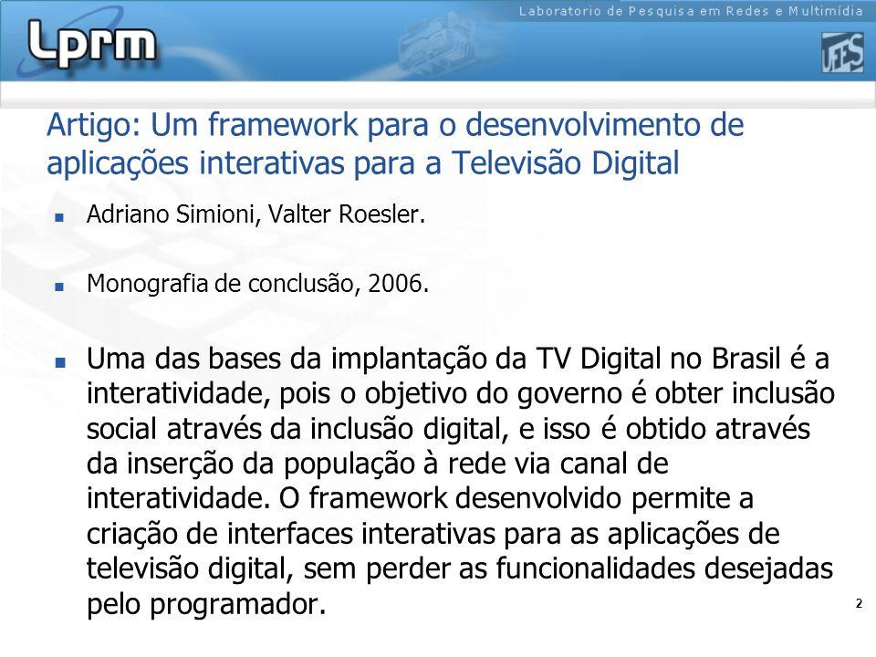 2 Artigo: Um framework para o desenvolvimento de aplicações interativas para a Televisão Digital Adriano Simioni, Valter Roesler. Monografia de conclu