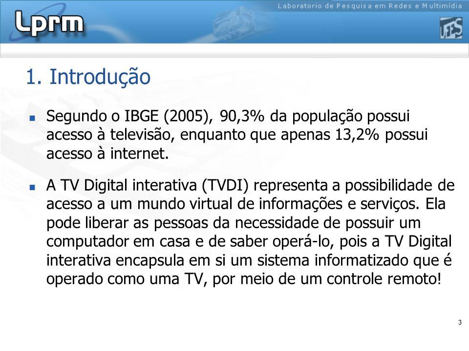 3 1. Introdução Segundo o IBGE (2005), 90,3% da população possui acesso à televisão, enquanto que apenas 13,2% possui acesso à internet. A TV Digital