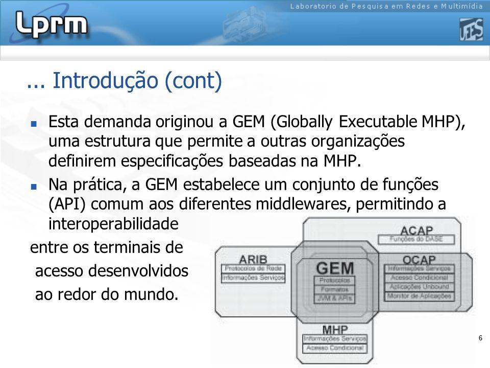 6... Introdução (cont) Esta demanda originou a GEM (Globally Executable MHP), uma estrutura que permite a outras organizações definirem especificações