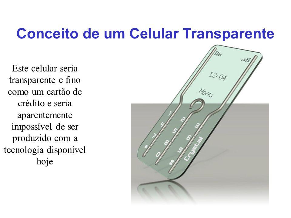 Conceito de um Celular Transparente Este celular seria transparente e fino como um cartão de crédito e seria aparentemente impossível de ser produzido