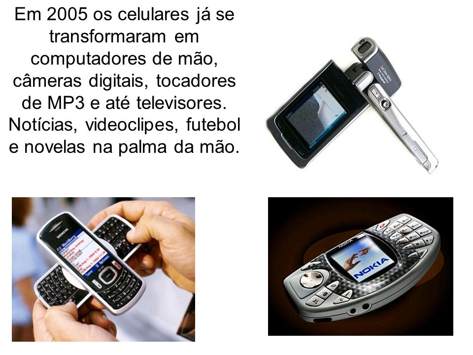 Em 2005 os celulares já se transformaram em computadores de mão, câmeras digitais, tocadores de MP3 e até televisores. Notícias, videoclipes, futebol