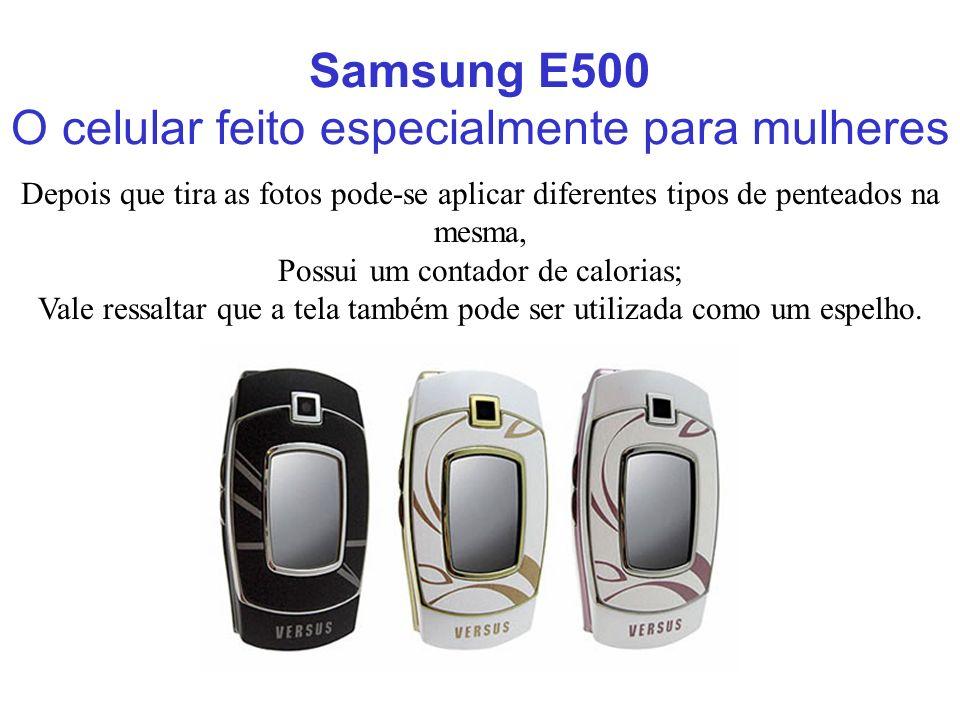 Samsung E500 O celular feito especialmente para mulheres Depois que tira as fotos pode-se aplicar diferentes tipos de penteados na mesma, Possui um co