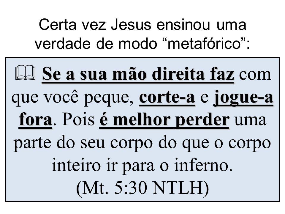 Certa vez Jesus ensinou uma verdade de modo metafórico: Se a sua mão direita faz corte-ajogue-a foraé melhor perder Se a sua mão direita faz com que v