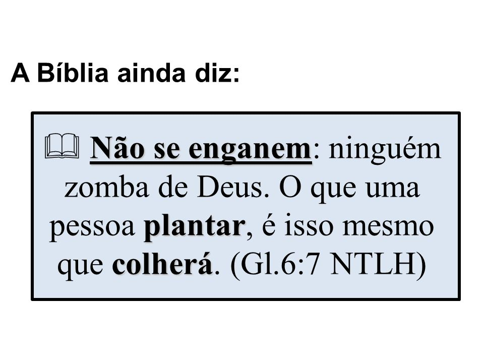 A Bíblia ainda diz: Não se enganem plantar colherá Não se enganem: ninguém zomba de Deus. O que uma pessoa plantar, é isso mesmo que colherá. (Gl.6:7