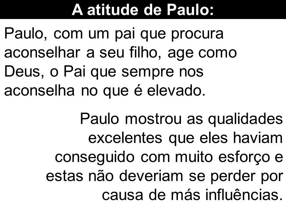 A atitude de Paulo: Paulo, com um pai que procura aconselhar a seu filho, age como Deus, o Pai que sempre nos aconselha no que é elevado. Paulo mostro