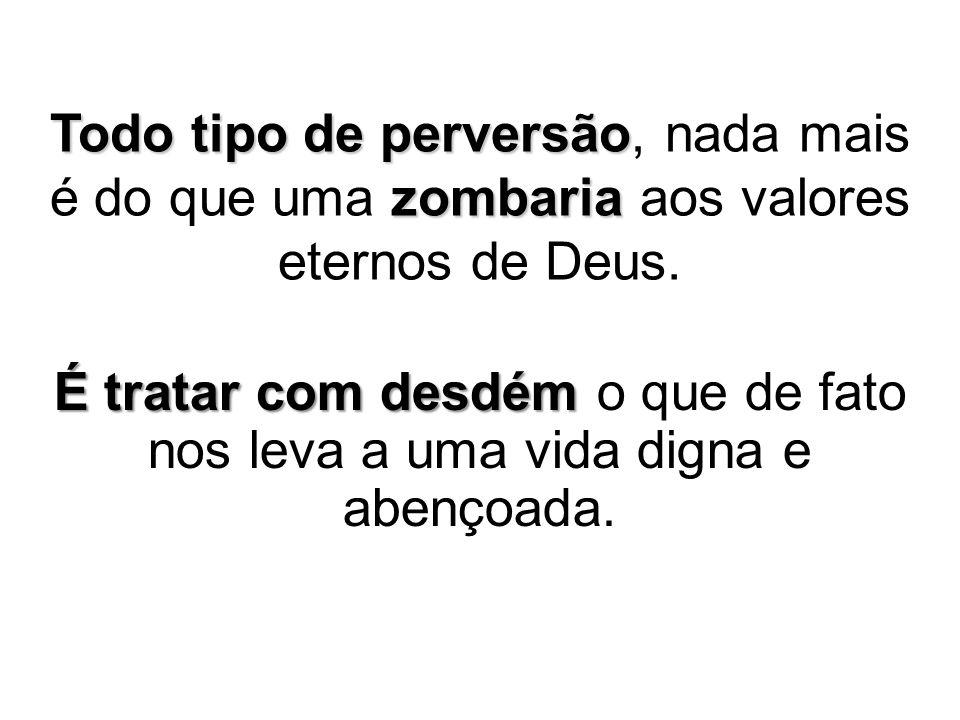 Todo tipo de perversão zombaria Todo tipo de perversão, nada mais é do que uma zombaria aos valores eternos de Deus. É tratar com desdém É tratar com